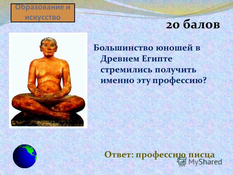 Образование и искусство 20 балов Большинство юношей в Древнем Египте стремились получить именно эту профессию? Ответ: профессию писца