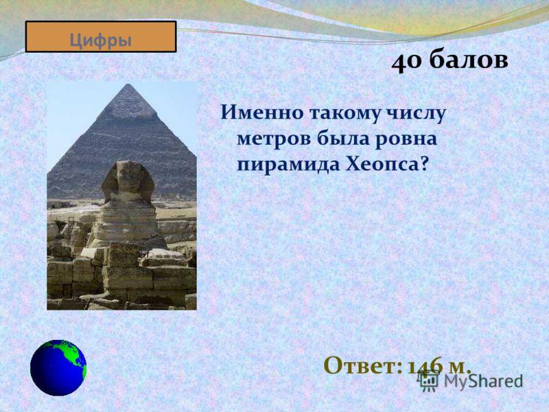 Цифры 40 балов Именно такому числу метров была ровна пирамида Хеопса? Ответ: 146 м.