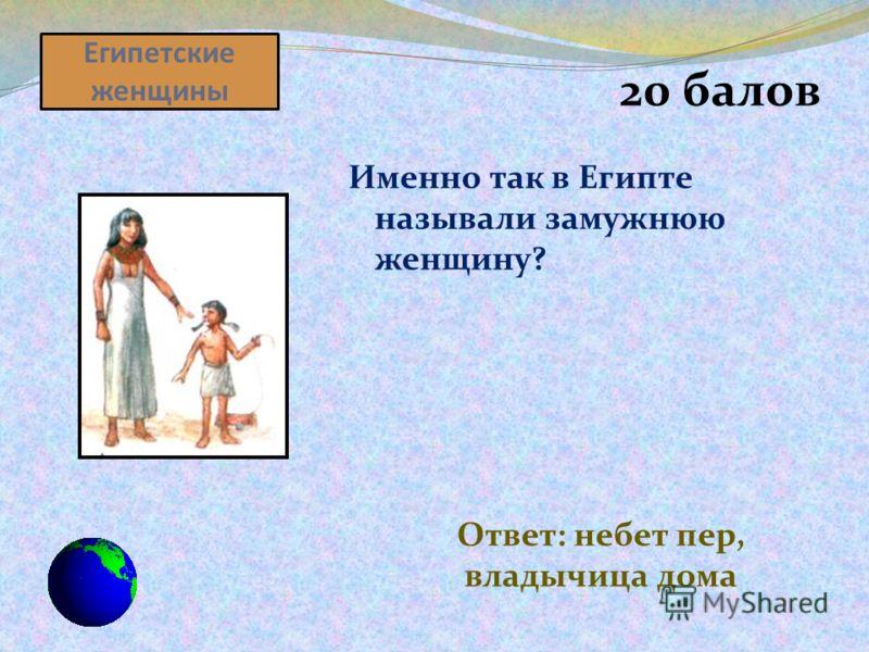 Египетские женщины 20 балов Именно так в Египте называли замужнюю женщину? Ответ: небет пер, владычица дома
