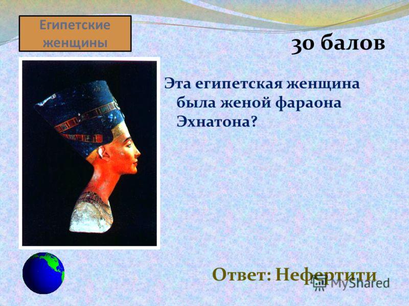 Египетские женщины 30 балов Эта египетская женщина была женой фараона Эхнатона? Ответ: Нефертити