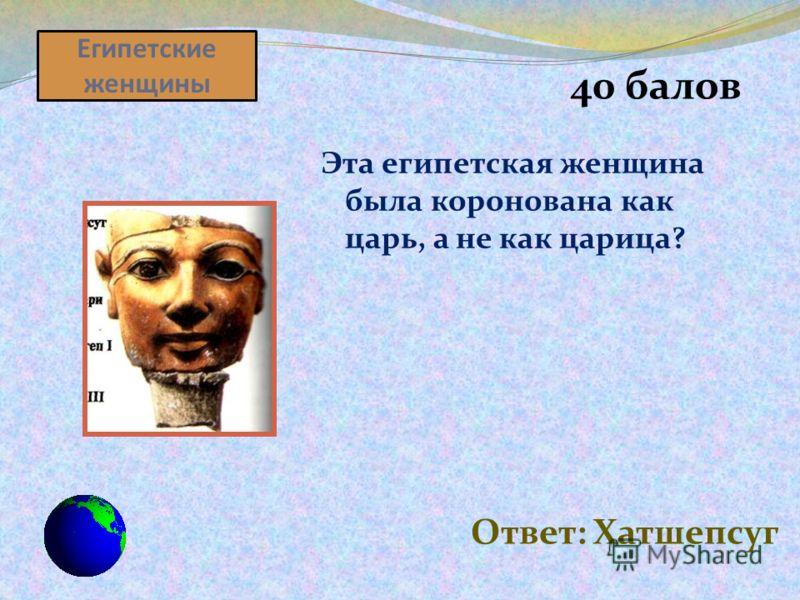 Египетские женщины 40 балов Эта египетская женщина была коронована как царь, а не как царица? Ответ: Хатшепсуг
