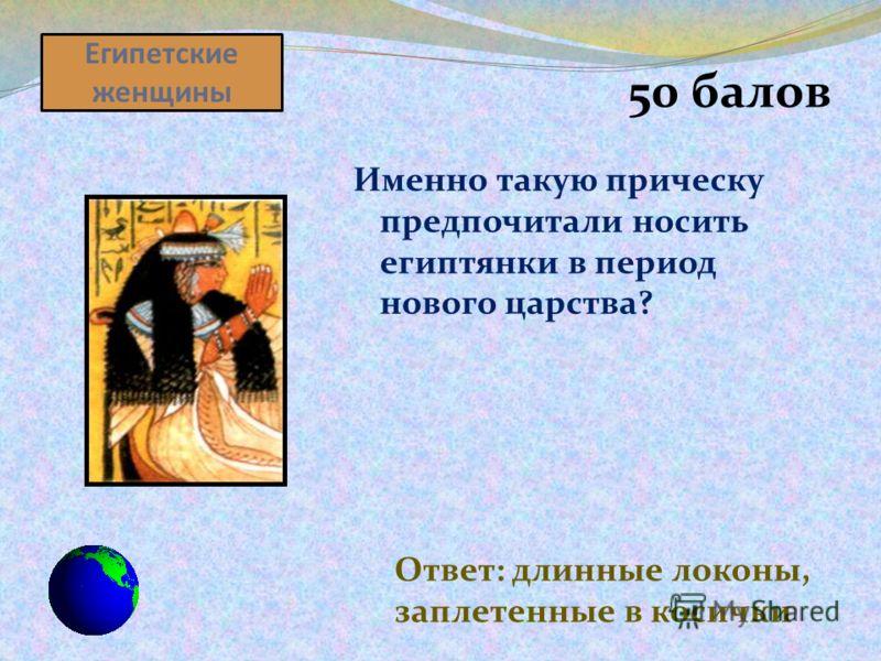 Египетские женщины 50 балов Именно такую прическу предпочитали носить египтянки в период нового царства? Ответ: длинные локоны, заплетенные в косички