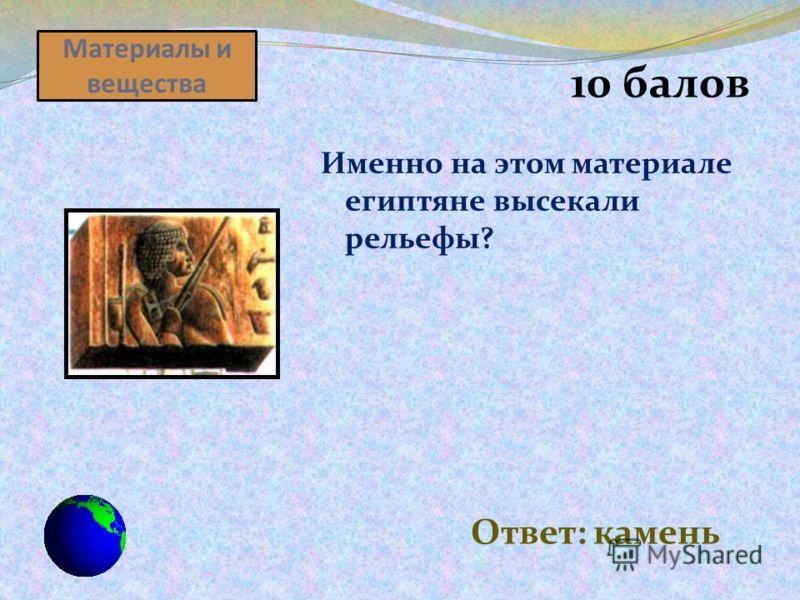 Материалы и вещества 10 балов Именно на этом материале египтяне высекали рельефы? Ответ: камень