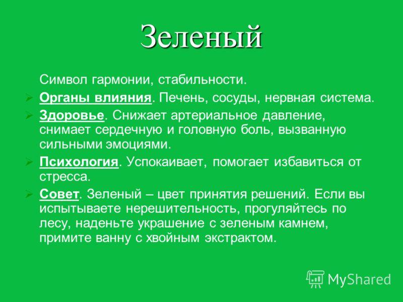 Зеленый Символ гармонии, стабильности. Органы влияния. Печень, сосуды, нервная система. Здоровье. Снижает артериальное давление, снимает сердечную и головную боль, вызванную сильными эмоциями. Психология. Успокаивает, помогает избавиться от стресса.