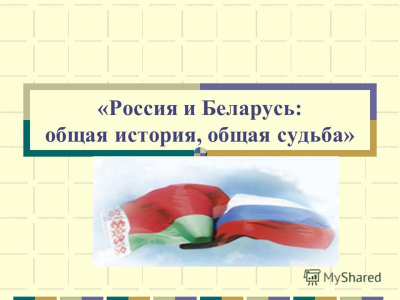 «Россия и Беларусь: общая история, общая судьба»