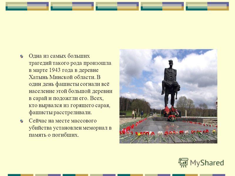 Одна из самых больших трагедий такого рода произошла в марте 1943 года в деревне Хатынь Минской области. В один день фашисты согнали всё население этой большой деревни в сарай и подожгли его. Всех, кто вырвался из горящего сарая, фашисты расстреливал
