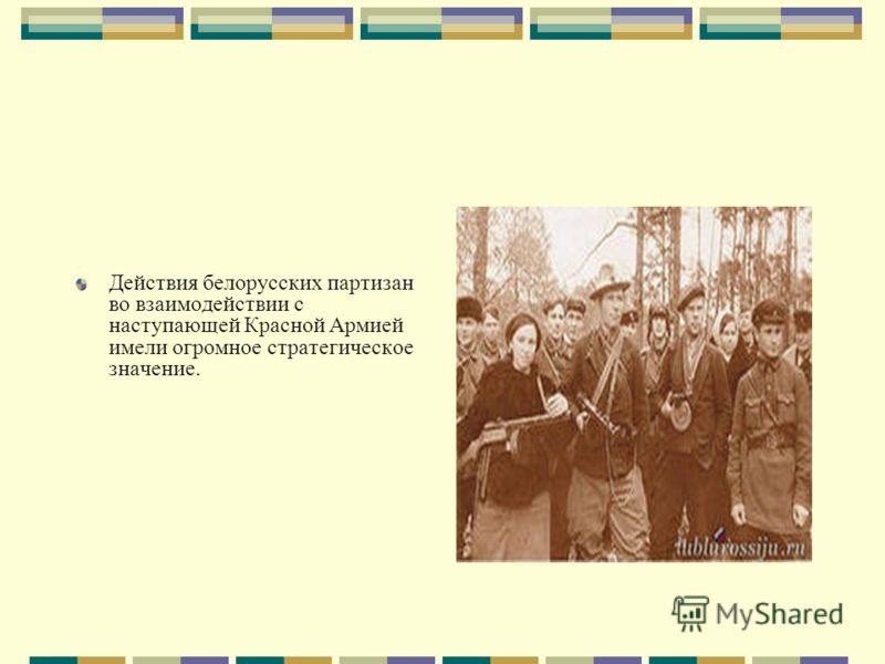 Действия белорусских партизан во взаимодействии с наступающей Красной Армией имели огромное стратегическое значение.
