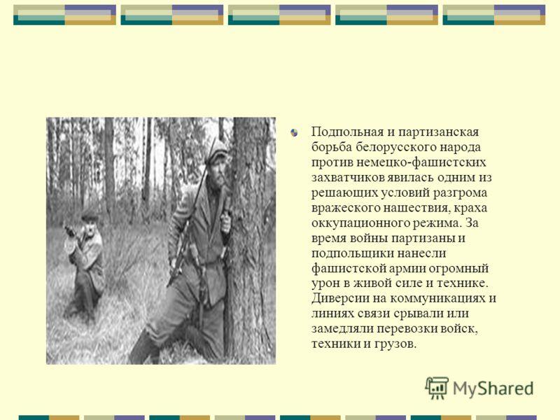 Подпольная и партизанская борьба белорусского народа против немецко-фашистских захватчиков явилась одним из решающих условий разгрома вражеского нашествия, краха оккупационного режима. За время войны партизаны и подпольщики нанесли фашистской армии о