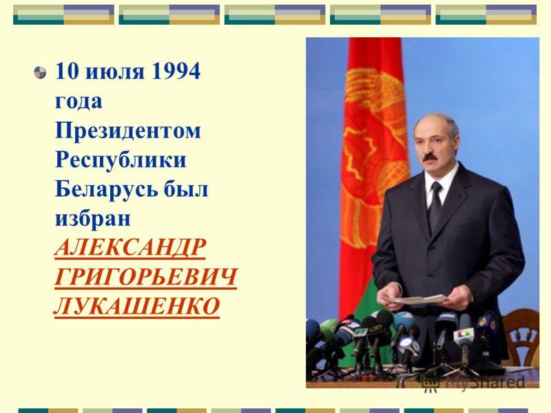 10 июля 1994 года Президентом Республики Беларусь был избран АЛЕКСАНДР ГРИГОРЬЕВИЧ ЛУКАШЕНКО