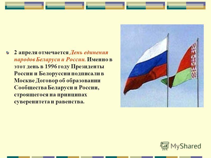 2 апреля отмечается День единения народов Беларуси и России. Именно в этот день в 1996 году Президенты России и Белоруссии подписали в Москве Договор об образовании Сообщества Беларуси и России, строящегося на принципах суверенитета и равенства.