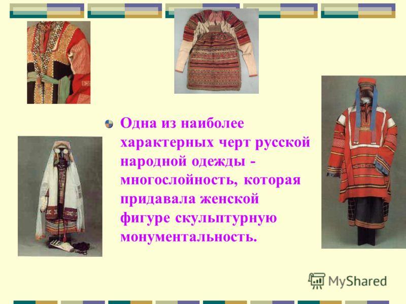 Одна из наиболее характерных черт русской народной одежды - многослойность, которая придавала женской фигуре скульптурную монументальность.