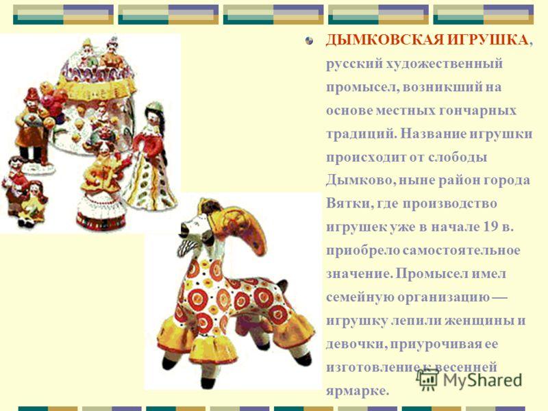ДЫМКОВСКАЯ ИГРУШКА, русский художественный промысел, возникший на основе местных гончарных традиций. Название игрушки происходит от слободы Дымково, ныне район города Вятки, где производство игрушек уже в начале 19 в. приобрело самостоятельное значен