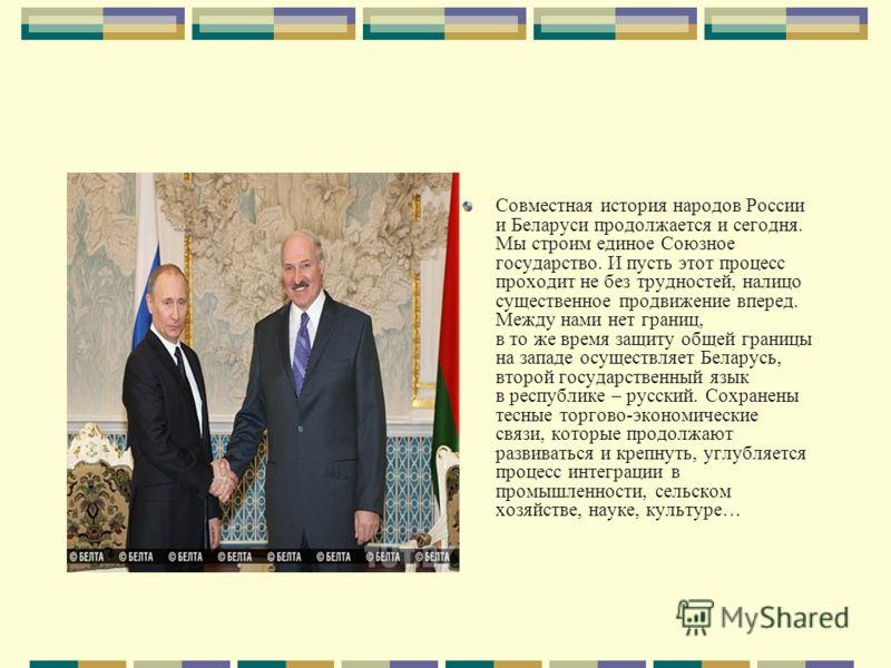 Совместная история народов России и Беларуси продолжается и сегодня. Мы строим единое Союзное государство. И пусть этот процесс проходит не без трудностей, налицо существенное продвижение вперед. Между нами нет границ, в то же время защиту общей гран