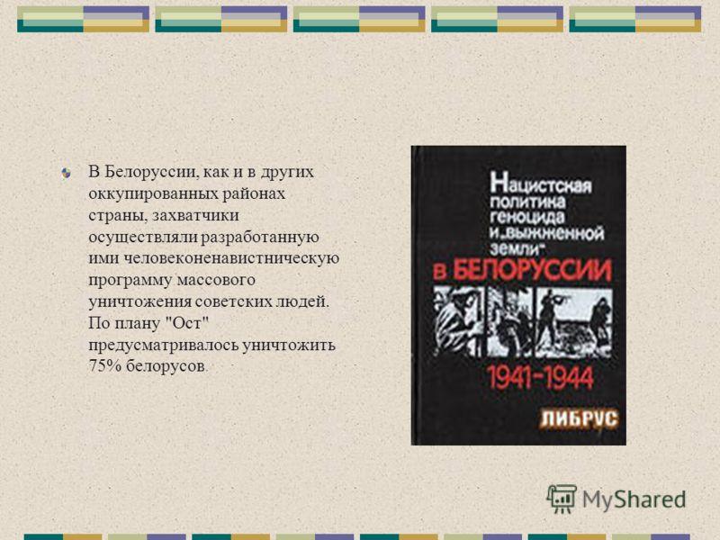 В Белоруссии, как и в других оккупированных районах страны, захватчики осуществляли разработанную ими человеконенавистническую программу массового уничтожения советских людей. По плану Ост предусматривалось уничтожить 75% белорусов.