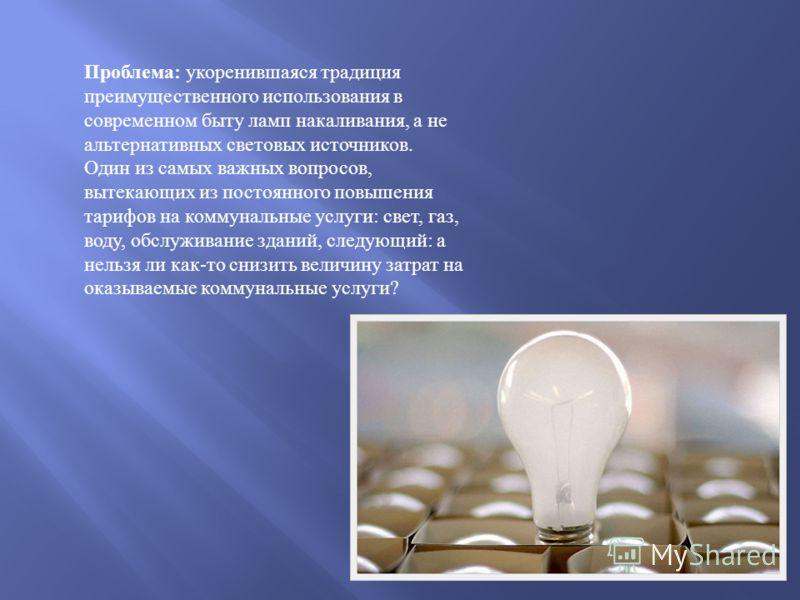 Проблема : укоренившаяся традиция преимущественного использования в современном быту ламп накаливания, а не альтернативных световых источников. Один из самых важных вопросов, вытекающих из постоянного повышения тарифов на коммунальные услуги : свет,