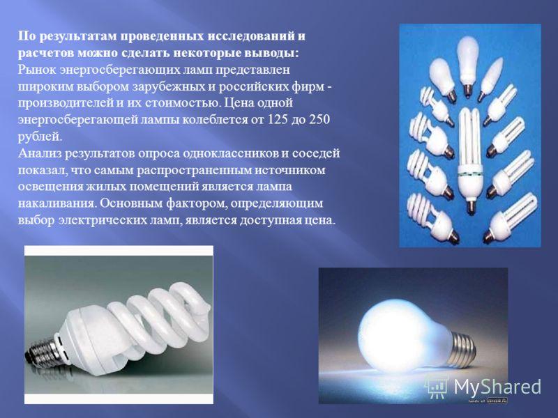 По результатам проведенных исследований и расчетов можно сделать некоторые выводы : Рынок энергосберегающих ламп представлен широким выбором зарубежных и российских фирм - производителей и их стоимостью. Цена одной энергосберегающей лампы колеблется