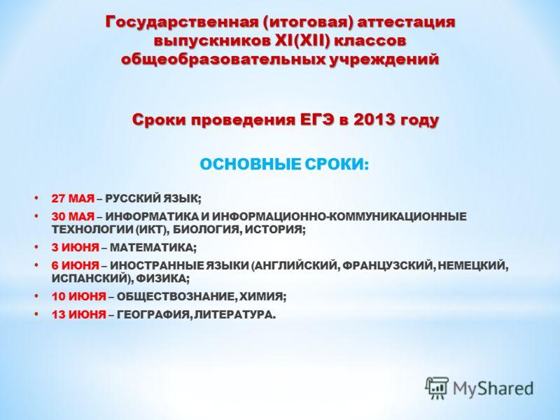 Сроки проведения ЕГЭ в 2013 году ОСНОВНЫЕ СРОКИ: 27 МАЯ – РУССКИЙ ЯЗЫК; 30 МАЯ – ИНФОРМАТИКА И ИНФОРМАЦИОННО-КОММУНИКАЦИОННЫЕ ТЕХНОЛОГИИ (ИКТ), БИОЛОГИЯ, ИСТОРИЯ; 3 ИЮНЯ – МАТЕМАТИКА; 6 ИЮНЯ – ИНОСТРАННЫЕ ЯЗЫКИ (АНГЛИЙСКИЙ, ФРАНЦУЗСКИЙ, НЕМЕЦКИЙ, ИСП