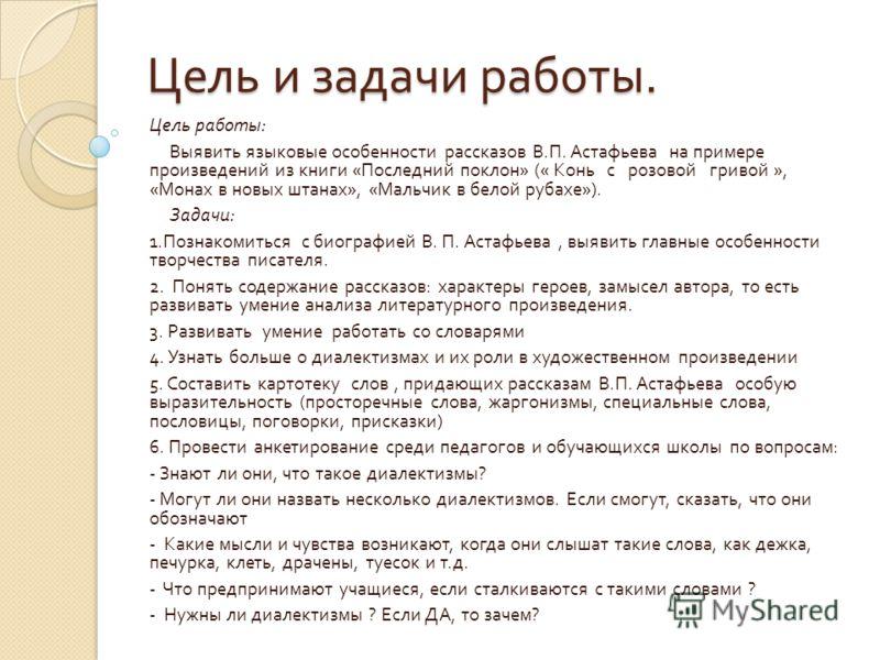 Цель и задачи работы. Цель работы : Выявить языковые особенности рассказов В. П. Астафьева на примере произведений из книги « Последний поклон » (« Конь с розовой гривой », « Монах в новых штанах », « Мальчик в белой рубахе »). Задачи : 1. Познакомит