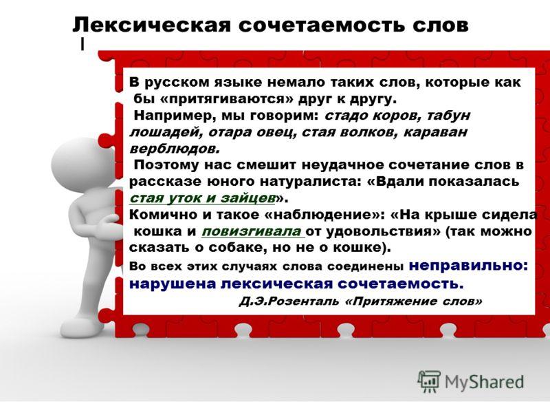 Лексическая сочетаемость слов В русском языке немало таких слов, которые как бы «притягиваются» друг к другу. Например, мы говорим: стадо коров, табун лошадей, отара овец, стая волков, караван верблюдов. Поэтому нас смешит неудачное сочетание слов в