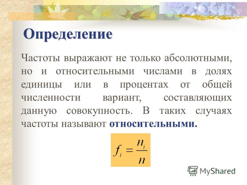 Определение Числа, показывающие, сколько раз отдельные варианты встречаются в данной совокупности называются частотами и обозначается строчной буквой латинского алфавита n i Общая сумма частот вариационного ряда равна объёму данной совокупности, т.е.