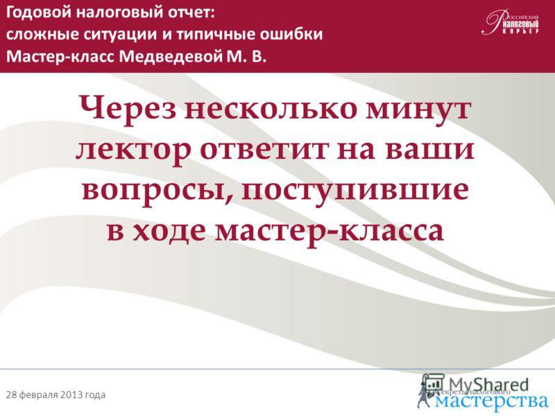 28 февраля 2013 года Через несколько минут лектор ответит на ваши вопросы, поступившие в ходе мастер-класса Годовой налоговый отчет: сложные ситуации и типичные ошибки Мастер-класс Медведевой М. В.