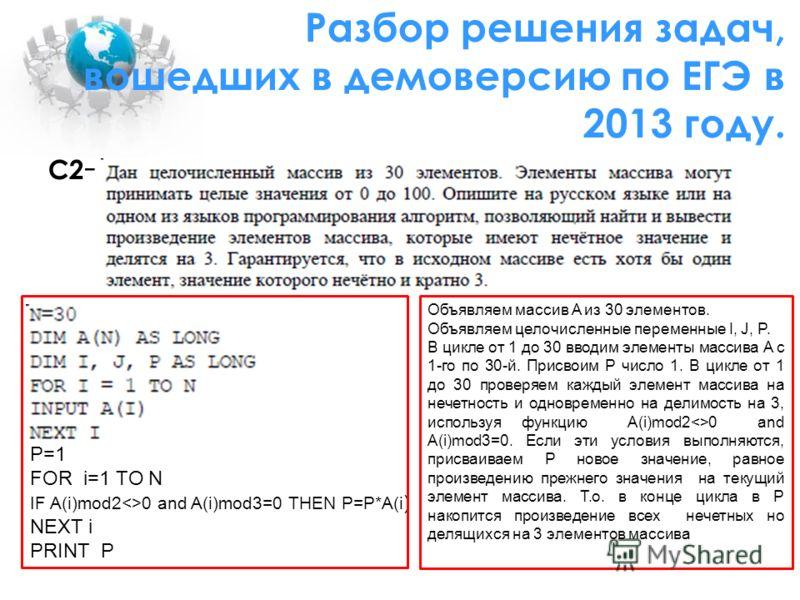 С2 - P=1 FOR i=1 TO N IF A(i)mod20 and A(i)mod3=0 THEN P=P*A(i ) NEXT i PRINT P Объявляем массив A из 30 элементов. Объявляем целочисленные переменные I, J, P. В цикле от 1 до 30 вводим элементы массива A с 1-го по 30-й. Присвоим Р число 1. В цикле о