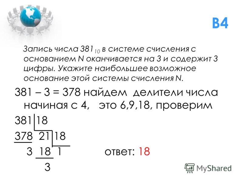 B4 Запись числа 381 10 в системе счисления с основанием N оканчивается на 3 и содержит 3 цифры. Укажите наибольшее возможное основание этой системы счисления N. 381 – 3 = 378 найдем делители числа начиная с 4, это 6,9,18, проверим 381 18 378 21 18 3