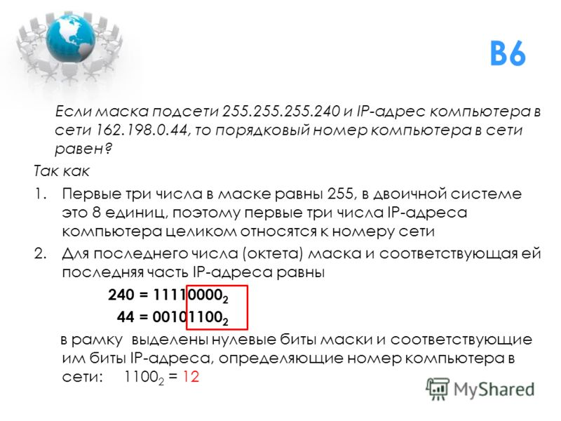 B6 Если маска подсети 255.255.255.240 и IP-адрес компьютера в сети 162.198.0.44, то порядковый номер компьютера в сети равен? Так как 1.Первые три числа в маске равны 255, в двоичной системе это 8 единиц, поэтому первые три числа IP-адреса компьютера