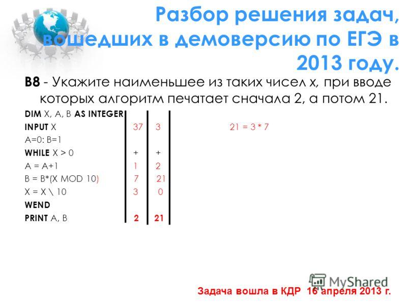 В8 - Укажите наименьшее из таких чисел x, при вводе которых алгоритм печатает сначала 2, а потом 21. DIM X, A, B AS INTEGER INPUT X 37 3 21 = 3 * 7 A=0: B=1 WHILE X > 0 + + A = A+1 1 2 B = B*(X MOD 10) 7 21 X = X \ 10 3 0 WEND PRINT A, В 2 21 Разбор
