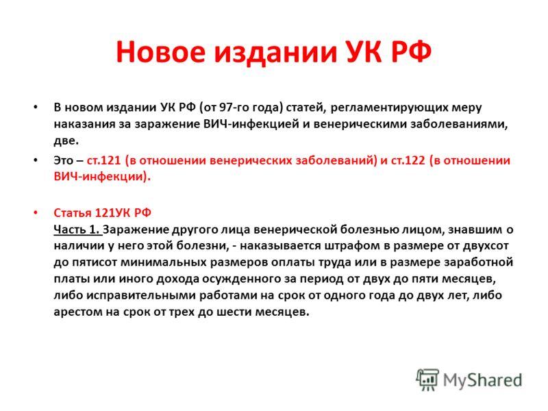 Новое издании УК РФ В новом издании УК РФ (от 97-го года) статей, регламентирующих меру наказания за заражение ВИЧ-инфекцией и венерическими заболеваниями, две. Это – ст.121 (в отношении венерических заболеваний) и ст.122 (в отношении ВИЧ-инфекции).