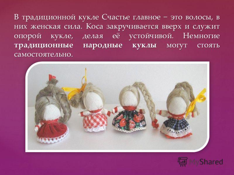 В традиционной кукле Счастье главное это волосы, в них женская сила. Коса закручивается вверх и служит опорой кукле, делая её устойчивой. Немногие традиционные народные куклы могут стоять самостоятельно.