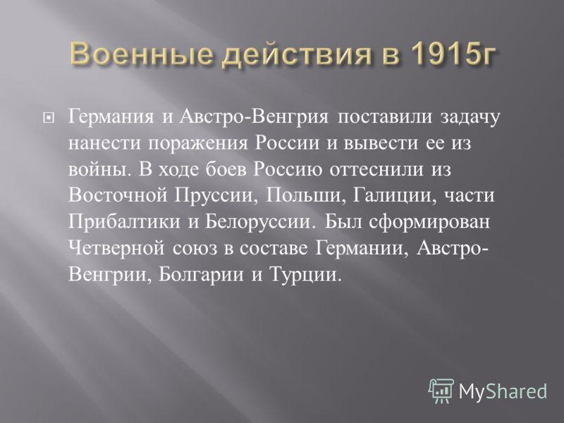 Германия и Австро - Венгрия поставили задачу нанести поражения России и вывести ее из войны. В ходе боев Россию оттеснили из Восточной Пруссии, Польши, Галиции, части Прибалтики и Белоруссии. Был сформирован Четверной союз в составе Германии, Австро