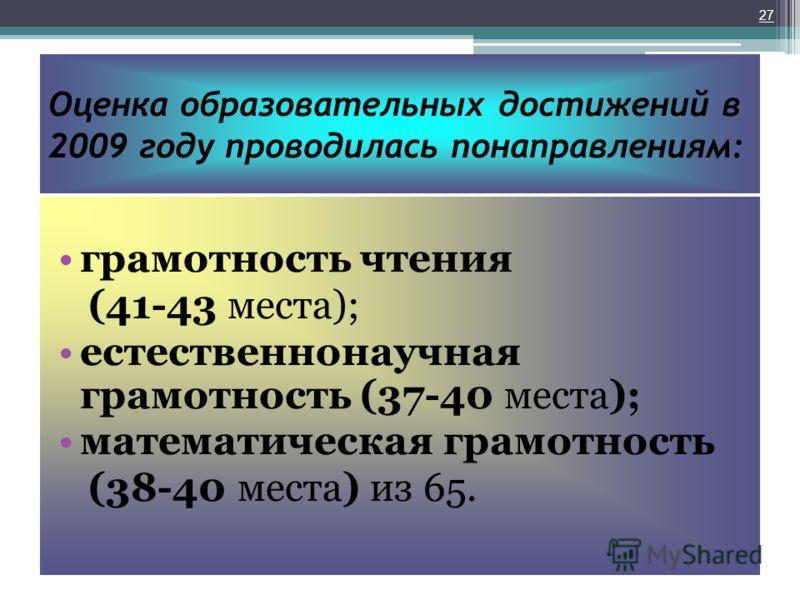 Оценка образовательных достижений в 2009 году проводилась понаправлениям: грамотность чтения (41-43 места); естественнонаучная грамотность (37-40 места); математическая грамотность (38-40 места) из 65. 27