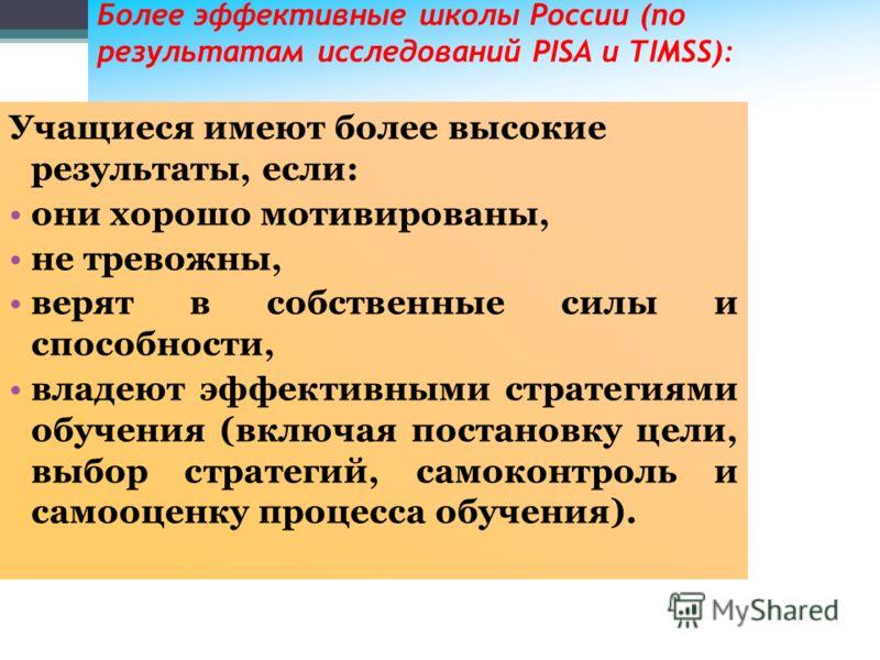 30 Более эффективные школы России (по результатам исследований PISA и TIMSS): Учащиеся имеют более высокие результаты, если: они хорошо мотивированы, не тревожны, верят в собственные силы и способности, владеют эффективными стратегиями обучения (вклю
