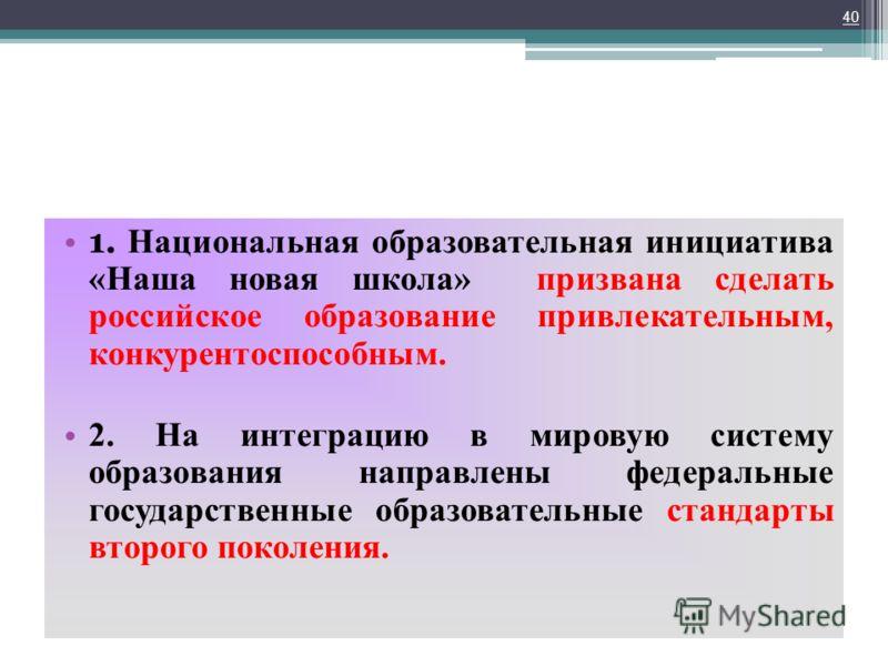 1. Национальная образовательная инициатива «Наша новая школа» призвана сделать российское образование привлекательным, конкурентоспособным. 2. На интеграцию в мировую систему образования направлены федеральные государственные образовательные стандарт