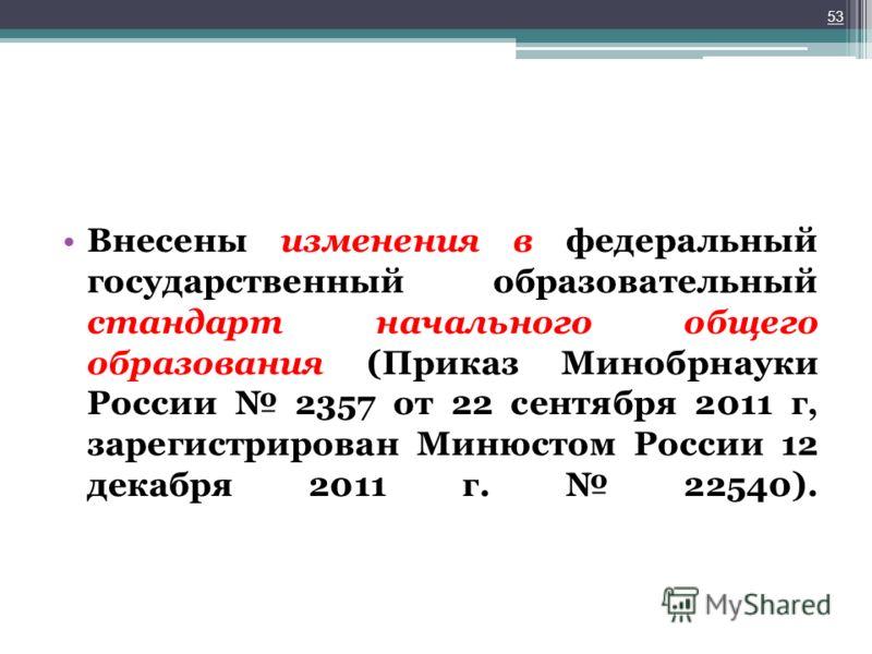 Внесены изменения в федеральный государственный образовательный стандарт начального общего образования (Приказ Минобрнауки России 2357 от 22 сентября 2011 г, зарегистрирован Минюстом России 12 декабря 2011 г. 22540). 53