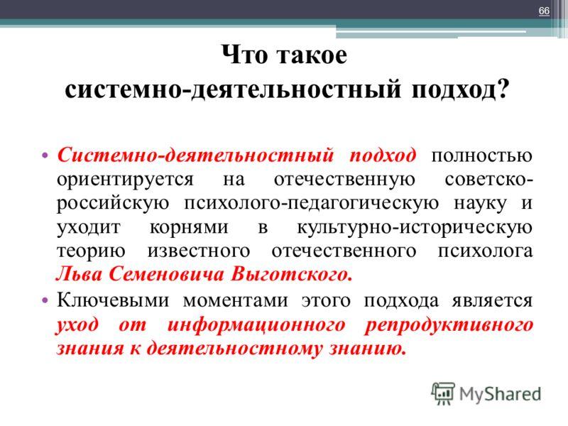 Что такое системно-деятельностный подход? Системно-деятельностный подход полностью ориентируется на отечественную советско- российскую психолого-педагогическую науку и уходит корнями в культурно-историческую теорию известного отечественного психолога