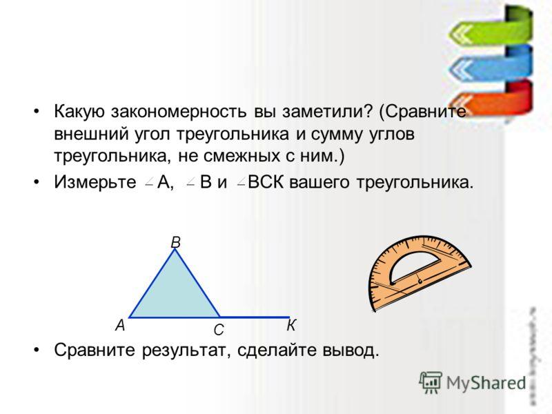 Какую закономерность вы заметили? (Сравните внешний угол треугольника и сумму углов треугольника, не смежных с ним.) Измерьте А, В и ВСК вашего треугольника. Сравните результат, сделайте вывод. А В С К