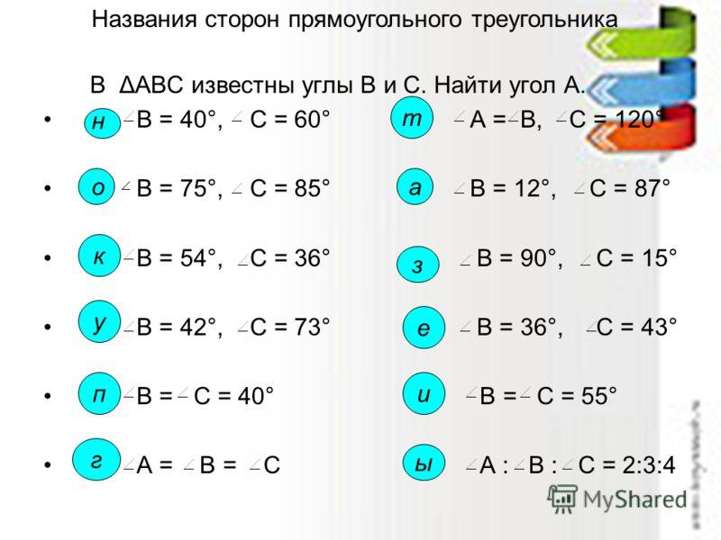 В ΔАВС известны углы В и С. Найти угол А. В = 40°, С = 60° А = В, С = 120° В = 75°, С = 85° В = 12°, С = 87° В = 54°, С = 36° В = 90°, С = 15° В = 42°, С = 73° В = 36°, С = 43° В = С = 40° В = С = 55° А = В = С А : В : С = 2:3:4 н о к у п г т а з е и