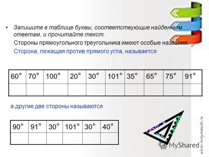Запишите в таблице буквы, соответствующие найденным ответам, и прочитайте текст. Стороны прямоугольного треугольника имеют особые названия. Сторона, лежащая против прямого угла, называется 60 ° 70 ° 100 ° 20 ° 30 ° 101 ° 35 ° 65 ° 75 ° 91 ° а другие