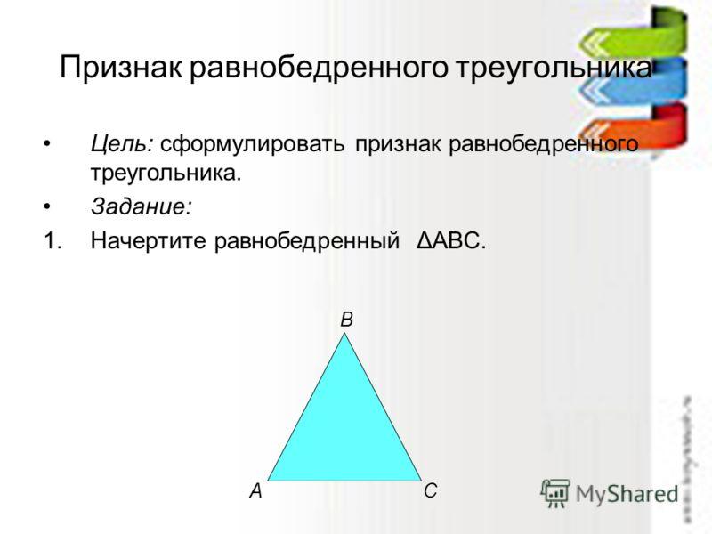 Признак равнобедренного треугольника Цель: сформулировать признак равнобедренного треугольника. Задание: 1.Начертите равнобедренный ΔАВС. АС В