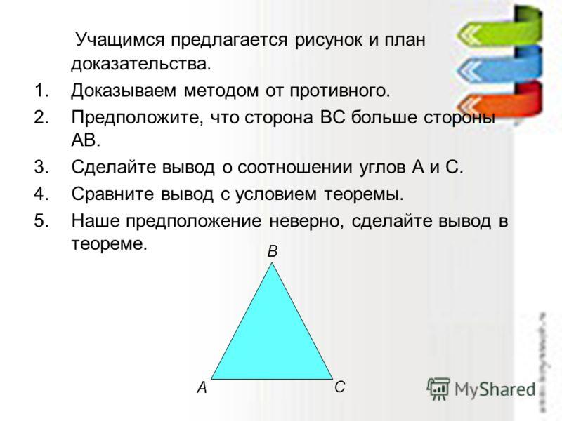 Учащимся предлагается рисунок и план доказательства. 1.Доказываем методом от противного. 2.Предположите, что сторона ВС больше стороны АВ. 3.Сделайте вывод о соотношении углов А и С. 4.Сравните вывод с условием теоремы. 5.Наше предположение неверно,
