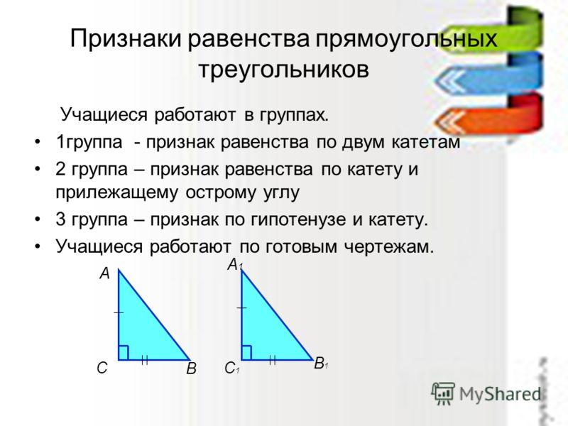 Признаки равенства прямоугольных треугольников Учащиеся работают в группах. 1группа - признак равенства по двум катетам 2 группа – признак равенства по катету и прилежащему острому углу 3 группа – признак по гипотенузе и катету. Учащиеся работают по