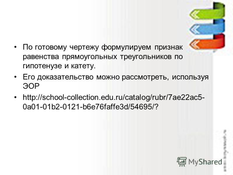 По готовому чертежу формулируем признак равенства прямоугольных треугольников по гипотенузе и катету. Его доказательство можно рассмотреть, используя ЭОР http://school-collection.edu.ru/catalog/rubr/7ae22ac5- 0a01-01b2-0121-b6e76faffe3d/54695/?