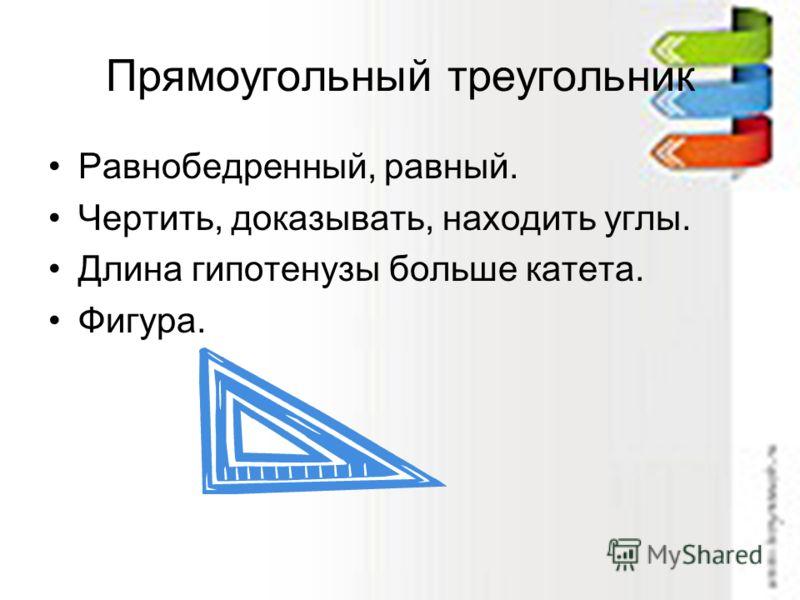 Прямоугольный треугольник Равнобедренный, равный. Чертить, доказывать, находить углы. Длина гипотенузы больше катета. Фигура.