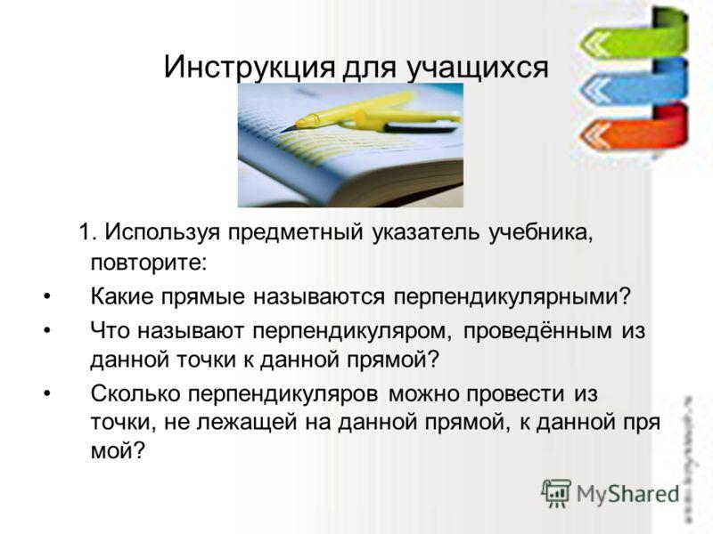 Инструкция для учащихся 1. Используя предметный указатель учебника, повторите: Какие прямые называются перпендикулярными? Что называют перпендикуляром, проведённым из данной точки к данной прямой? Сколько перпендикуляров можно провести из точки, не л