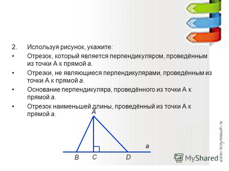 2.Используя рисунок, укажите: Отрезок, который является перпендикуляром, проведённым из точки А к прямой а. Отрезки, не являющиеся перпендикулярами, проведённым из точки А к прямой а. Основание перпендикуляра, проведённого из точки А к прямой а. Отре
