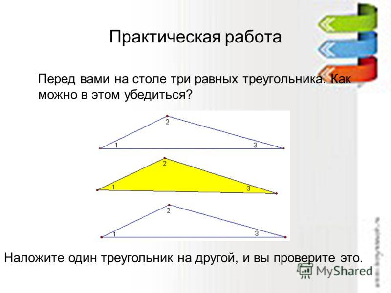 Практическая работа Перед вами на столе три равных треугольника. Как можно в этом убедиться? Наложите один треугольник на другой, и вы проверите это.