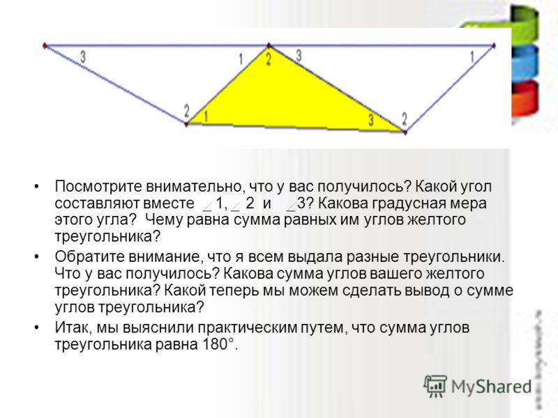 Посмотрите внимательно, что у вас получилось? Какой угол составляют вместе 1, 2 и 3? Какова градусная мера этого угла? Чему равна сумма равных им углов желтого треугольника? Обратите внимание, что я всем выдала разные треугольники. Что у вас получило