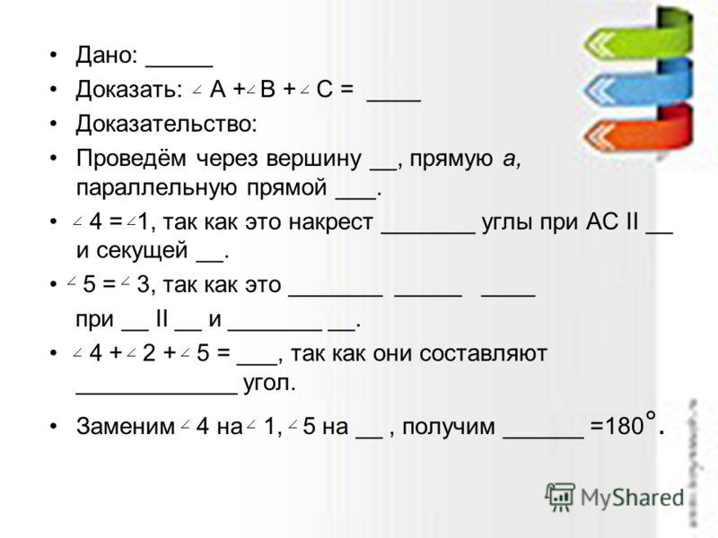 Дано: _____ Доказать: А + B + C = ____ Доказательство: Проведём через вершину __, прямую а, параллельную прямой ___. 4 = 1, так как это накрест _______ углы при АС II __ и секущей __. 5 = 3, так как это _______ _____ ____ при __ II __ и _______ __. 4